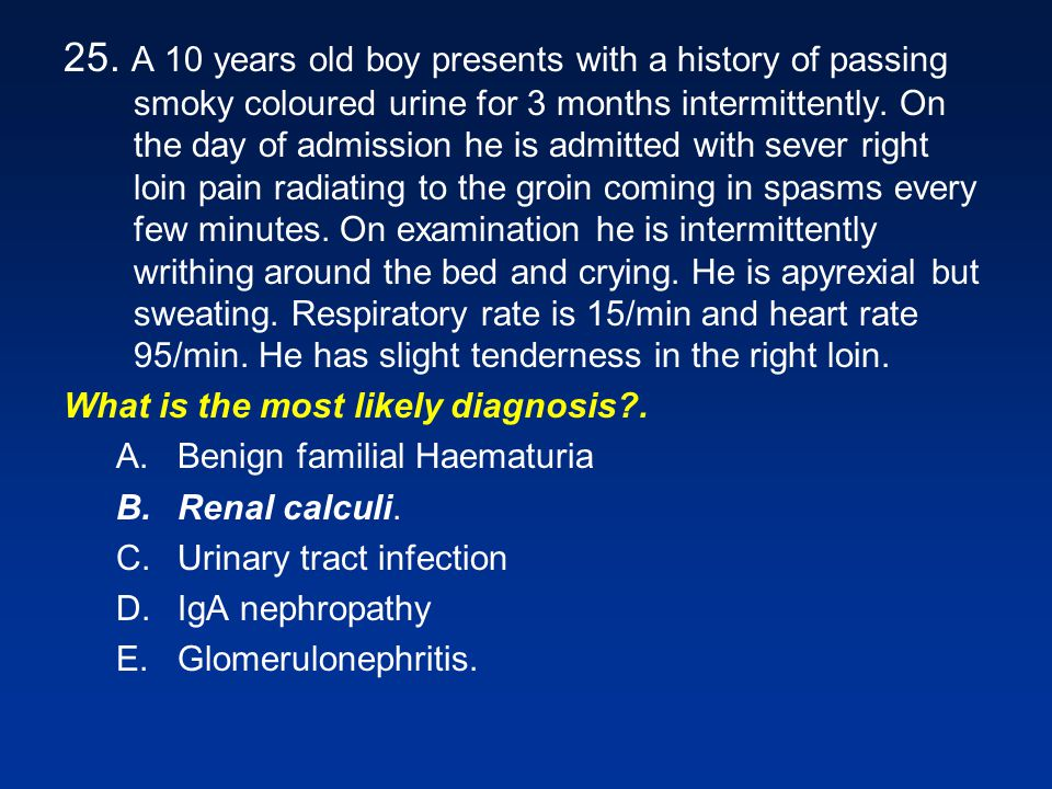25. A 10 years old boy presents with a history of passing smoky coloured urine for 3 months intermittently. On the day of admission he is admitted with sever right loin pain radiating to the groin coming in spasms every few minutes. On examination he is intermittently writhing around the bed and crying. He is apyrexial but sweating. Respiratory rate is 15/min and heart rate 95/min. He has slight tenderness in the right loin.