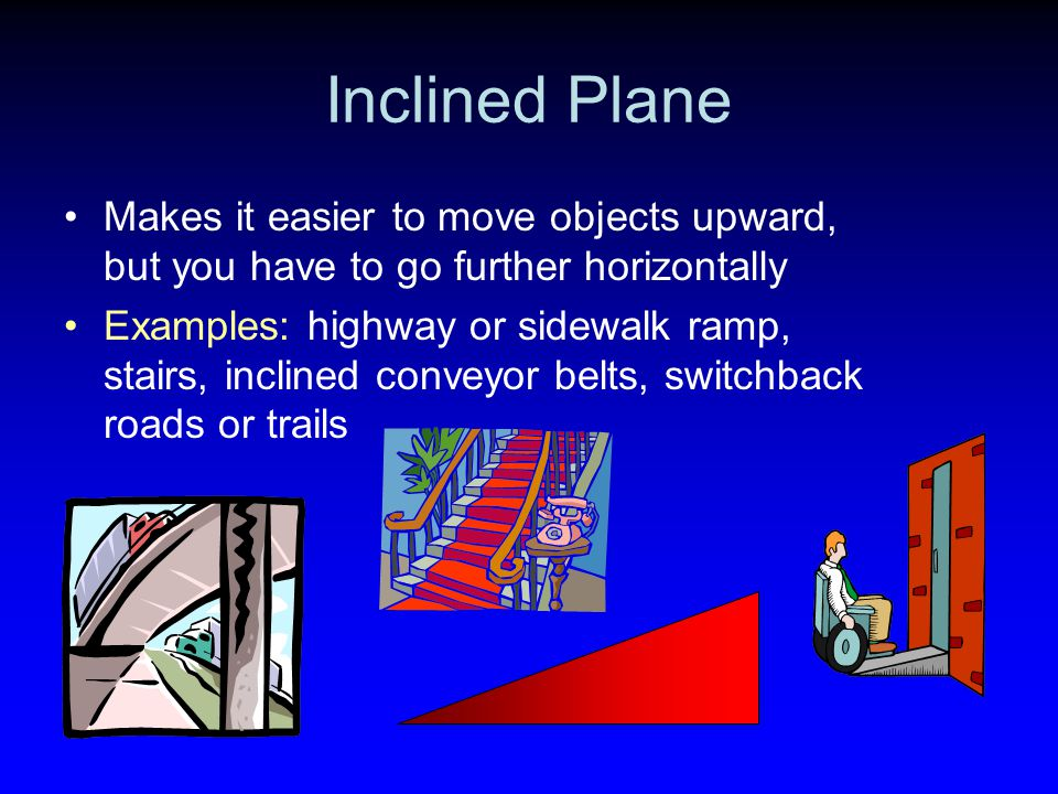 Inclined Plane Makes it easier to move objects upward, but you have to go further horizontally.