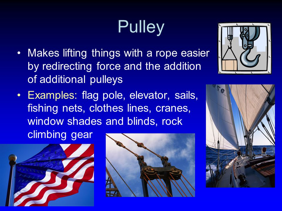 Pulley Makes lifting things with a rope easier by redirecting force and the addition of additional pulleys.