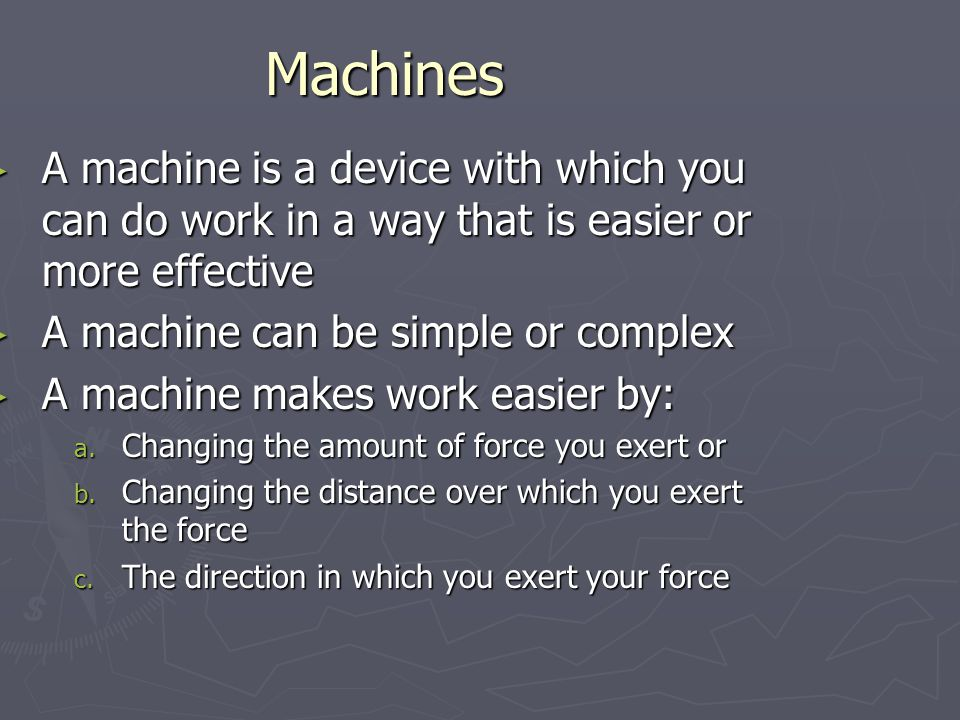 Machines A machine is a device with which you can do work in a way that is easier or more effective.