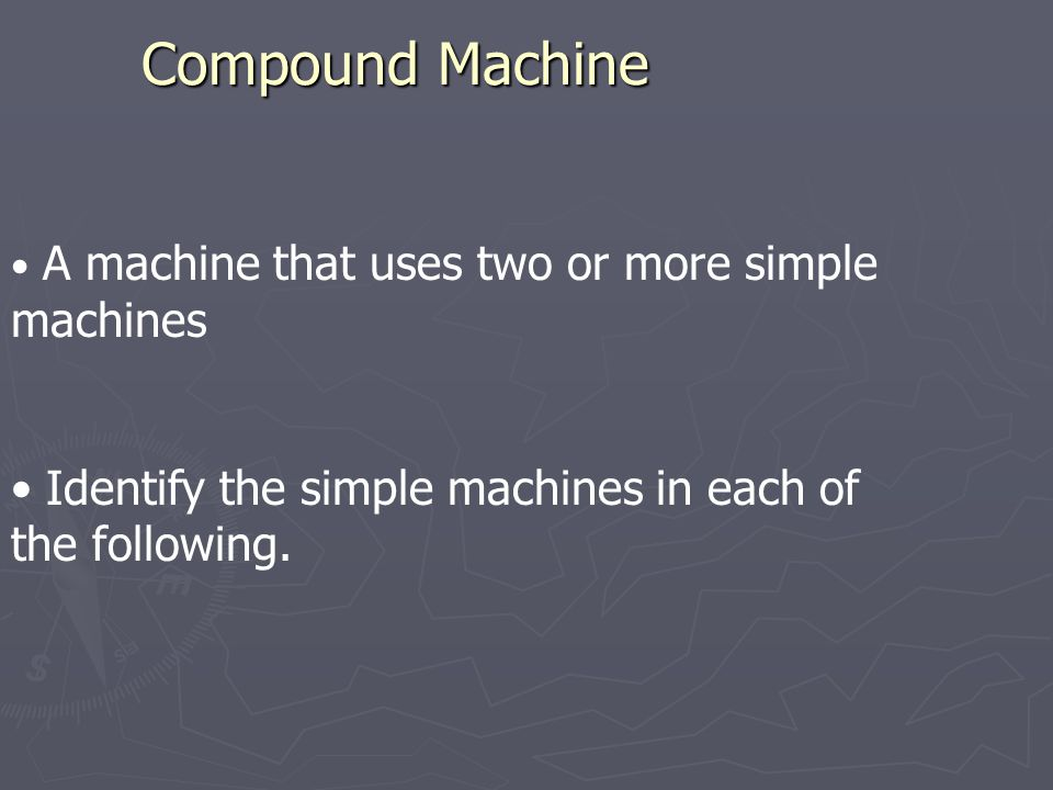 Compound Machine A machine that uses two or more simple machines.