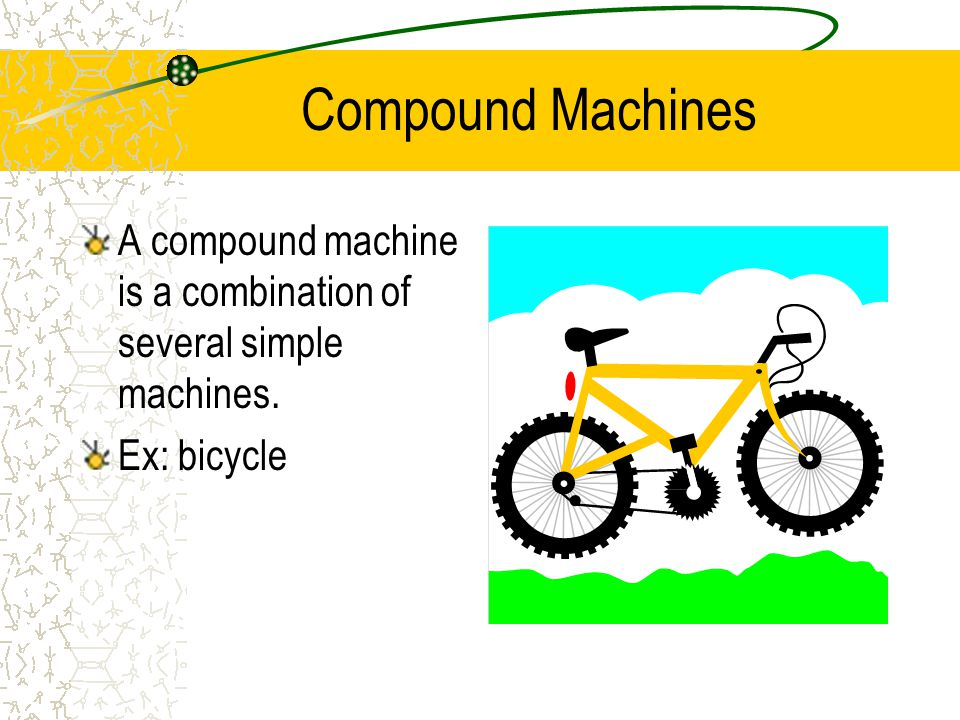 Compound Machines A compound machine is a combination of several simple machines. Ex: bicycle
