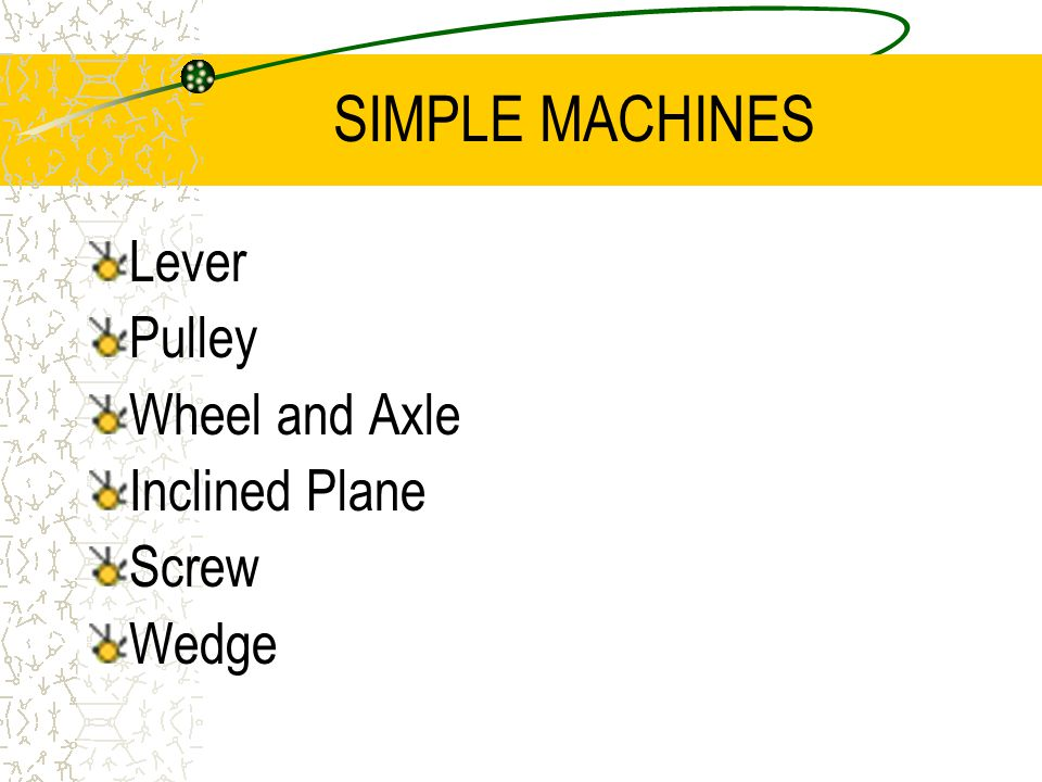 SIMPLE MACHINES Lever Pulley Wheel and Axle Inclined Plane Screw Wedge