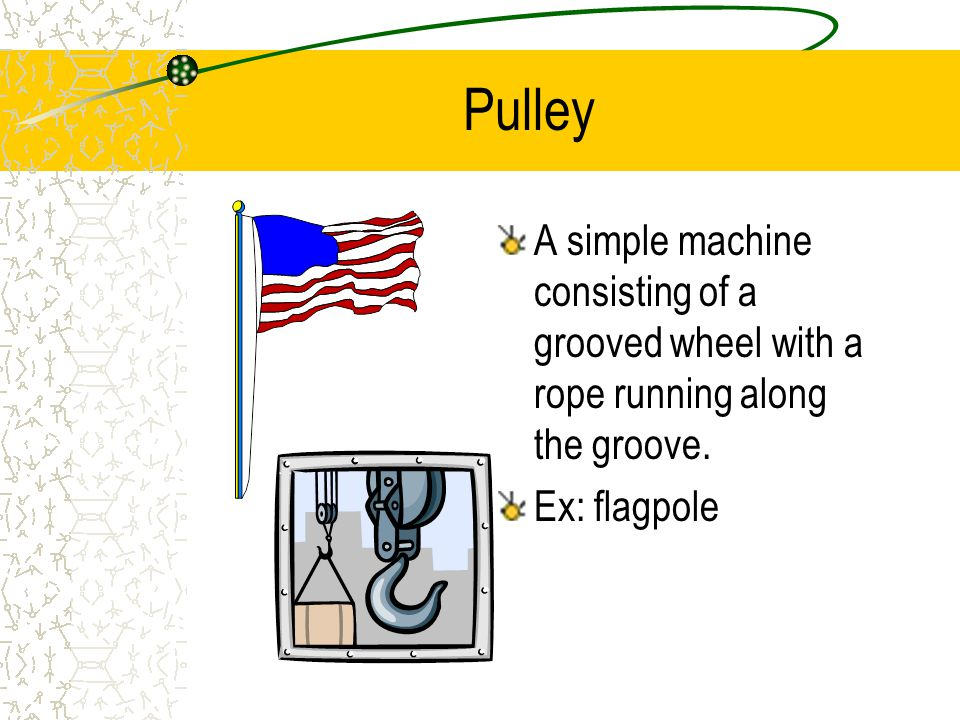 Pulley A simple machine consisting of a grooved wheel with a rope running along the groove.