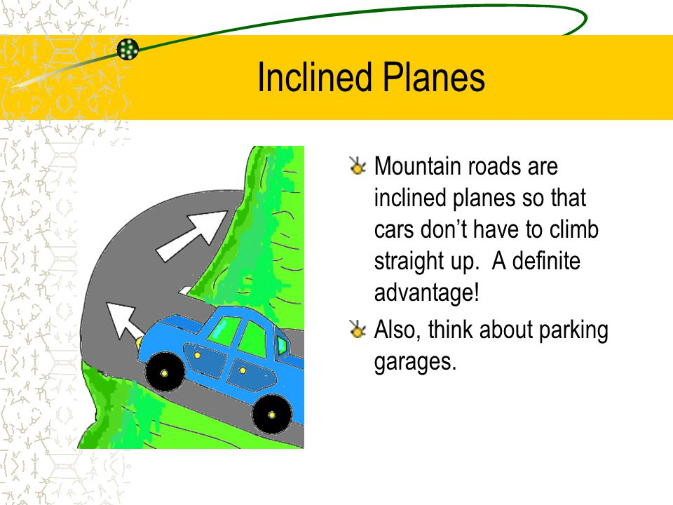 Inclined Planes Mountain roads are inclined planes so that cars don't have to climb straight up. A definite advantage!