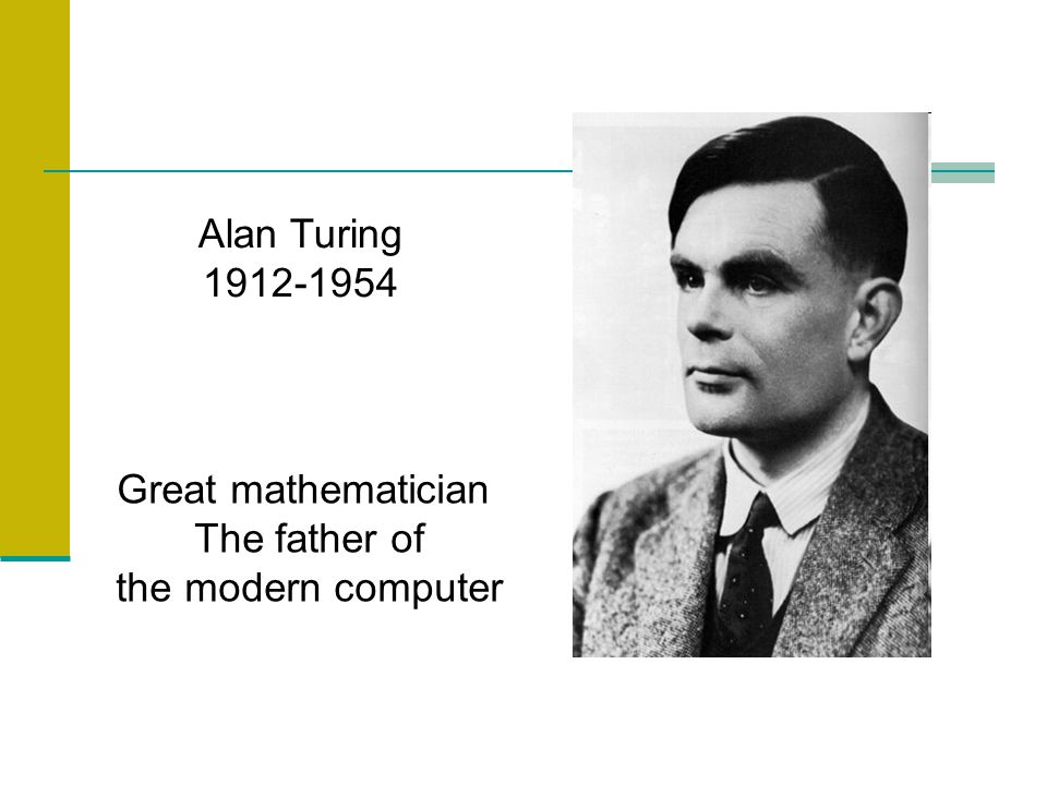 Alan Turing 1912-1954 Great mathematician The father of the modern computer
