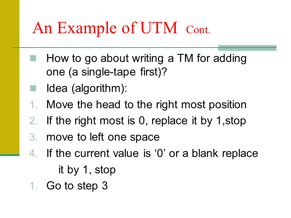 An Example of UTM Cont. How to go about writing a TM for adding one (a single-tape first) Idea (algorithm):