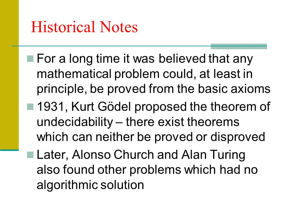 Historical Notes For a long time it was believed that any mathematical problem could, at least in principle, be proved from the basic axioms.