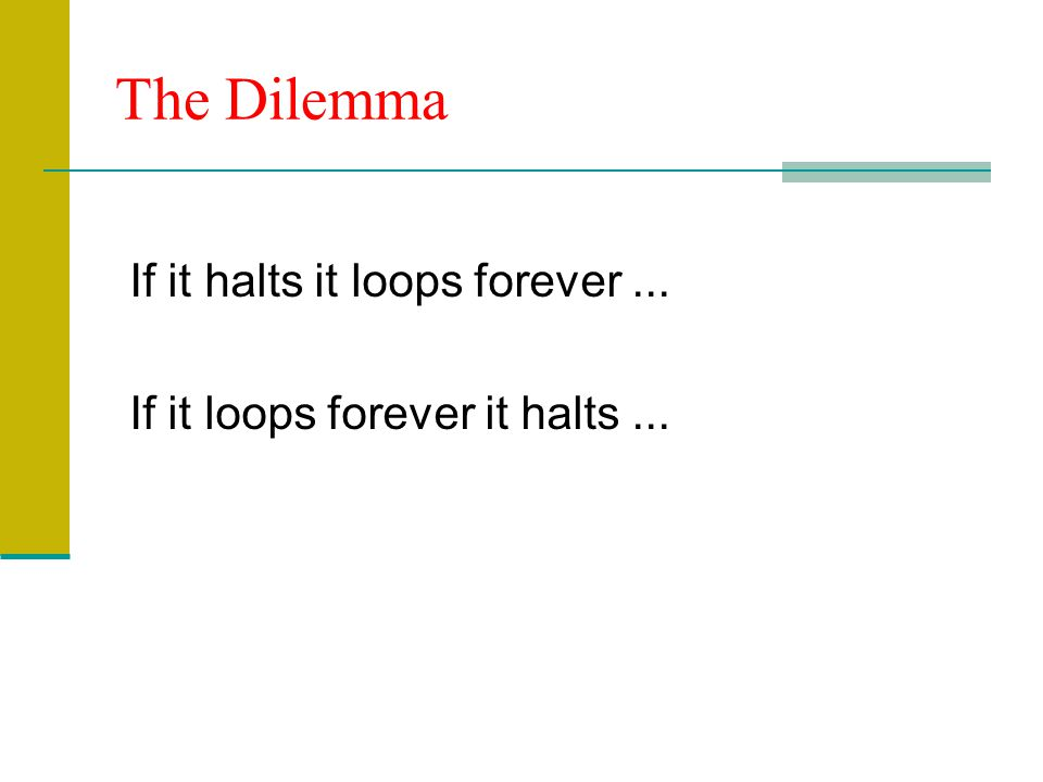 The Dilemma If it halts it loops forever ...