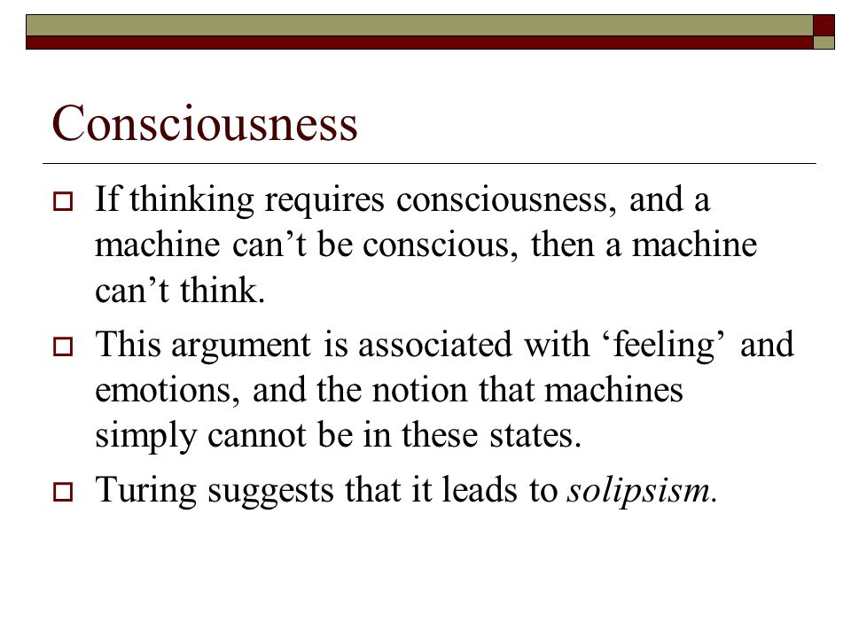 Consciousness If thinking requires consciousness, and a machine can't be conscious, then a machine can't think.
