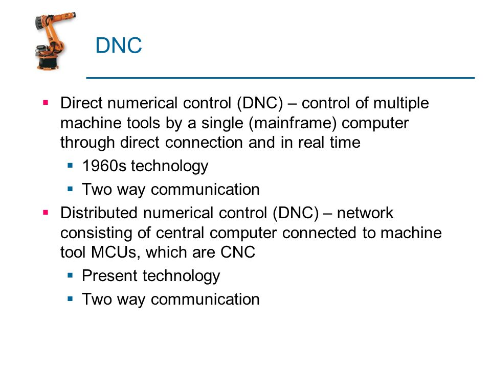 DNC Direct numerical control (DNC) – control of multiple machine tools by a single (mainframe) computer through direct connection and in real time.