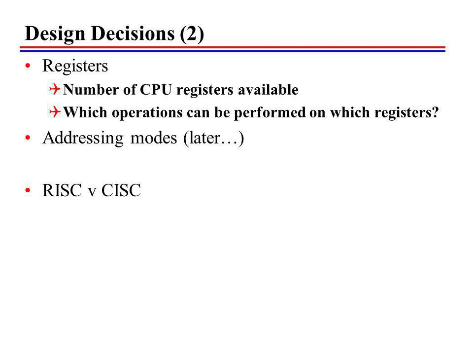 Design Decisions (2) Registers Addressing modes (later…) RISC v CISC