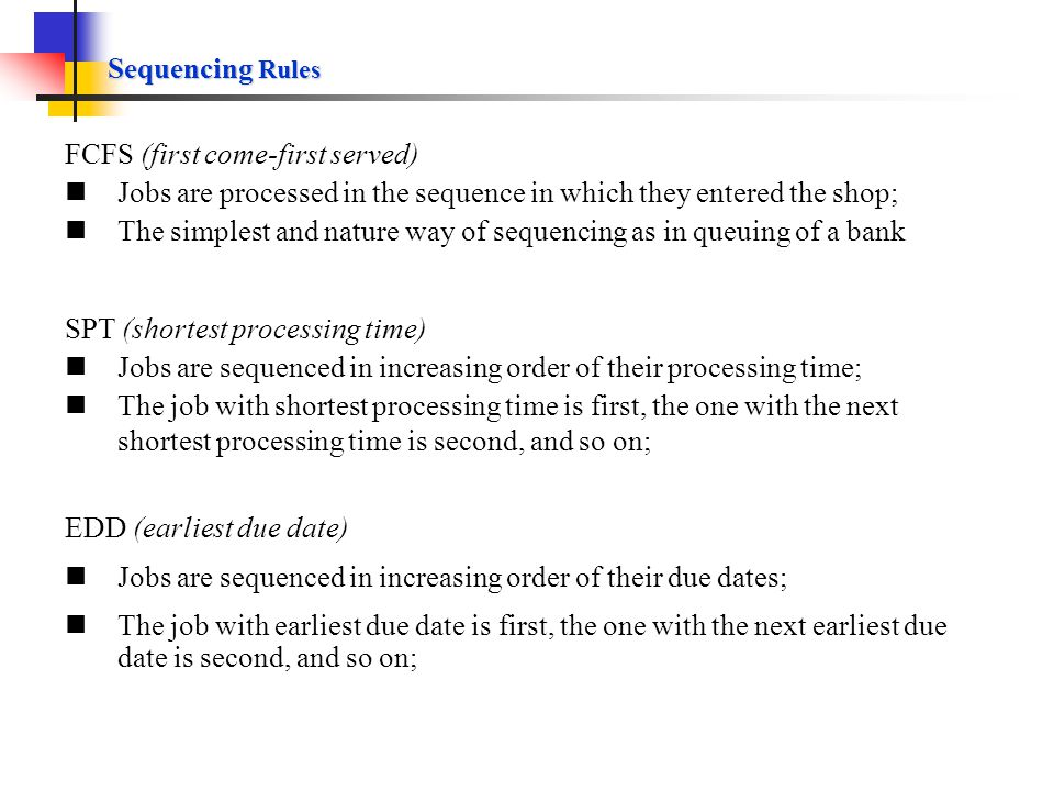 Sequencing Rules FCFS (first come-first served) Jobs are processed in the sequence in which they entered the shop;