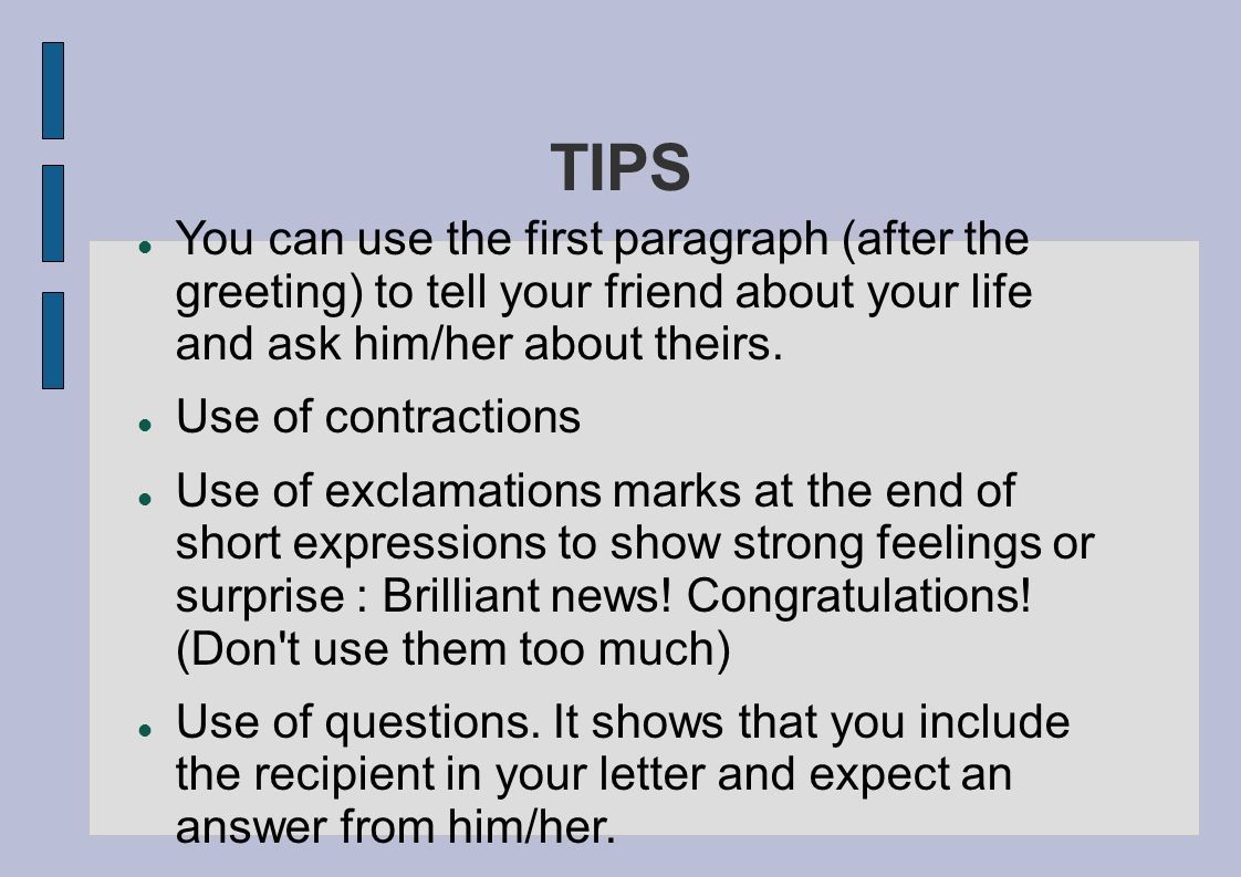 TIPS You can use the first paragraph (after the greeting) to tell your friend about your life and ask him/her about theirs.