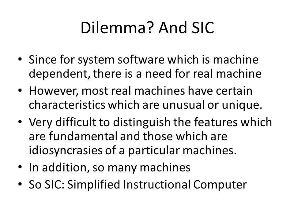 Dilemma And SIC Since for system software which is machine dependent, there is a need for real machine.