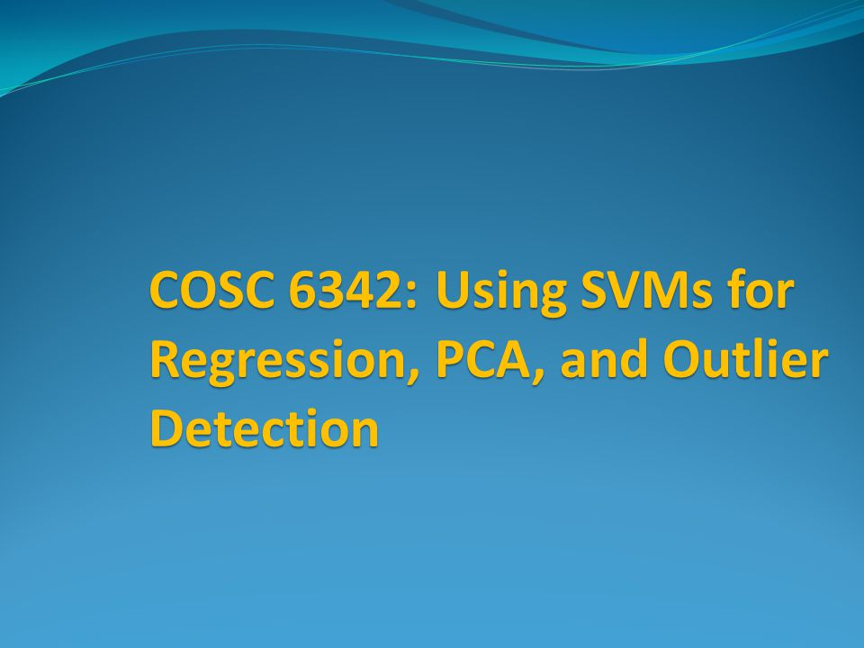 COSC 6342: Using SVMs for Regression, PCA, and Outlier Detection
