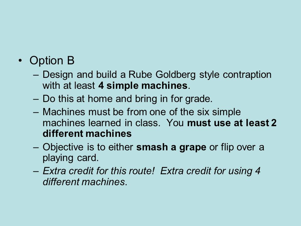 Option B Design and build a Rube Goldberg style contraption with at least 4 simple machines. Do this at home and bring in for grade.