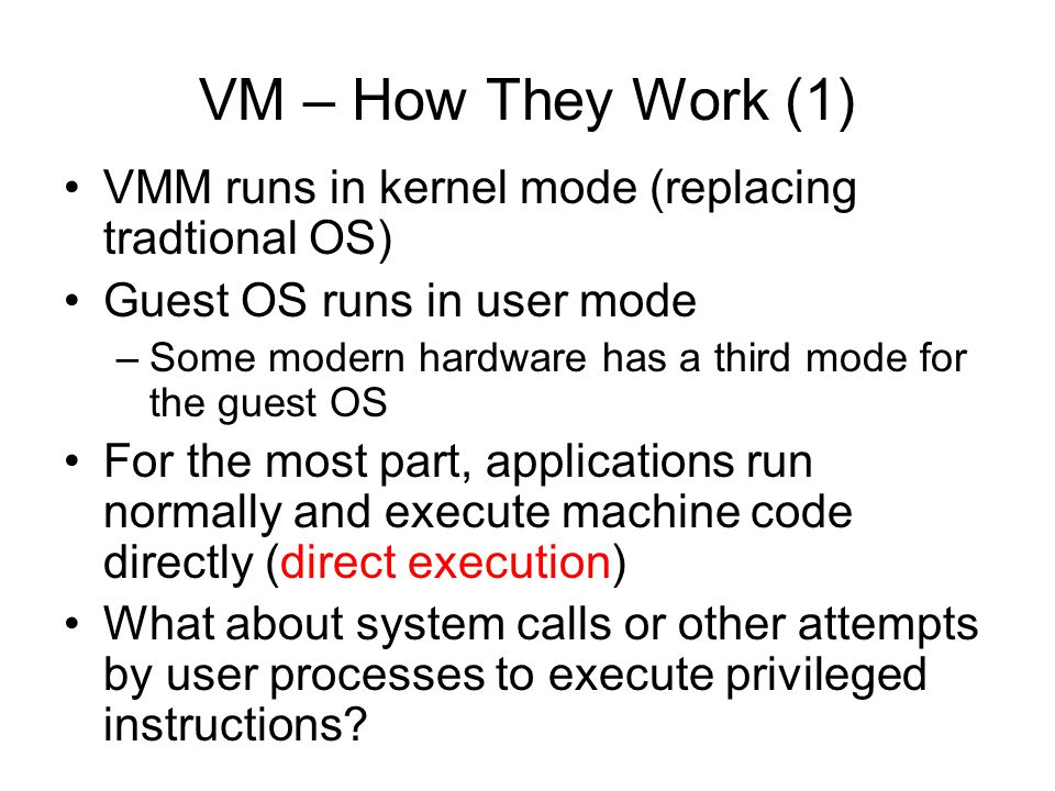 VM – How They Work (1) VMM runs in kernel mode (replacing tradtional OS) Guest OS runs in user mode.
