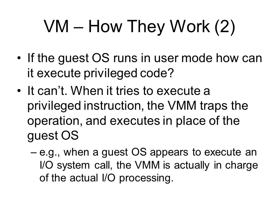 VM – How They Work (2) If the guest OS runs in user mode how can it execute privileged code
