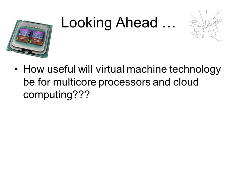 Looking Ahead … How useful will virtual machine technology be for multicore processors and cloud computing