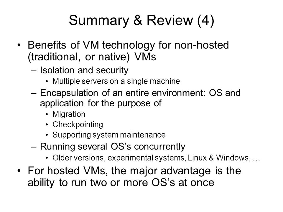 Summary & Review (4) Benefits of VM technology for non-hosted (traditional, or native) VMs. Isolation and security.