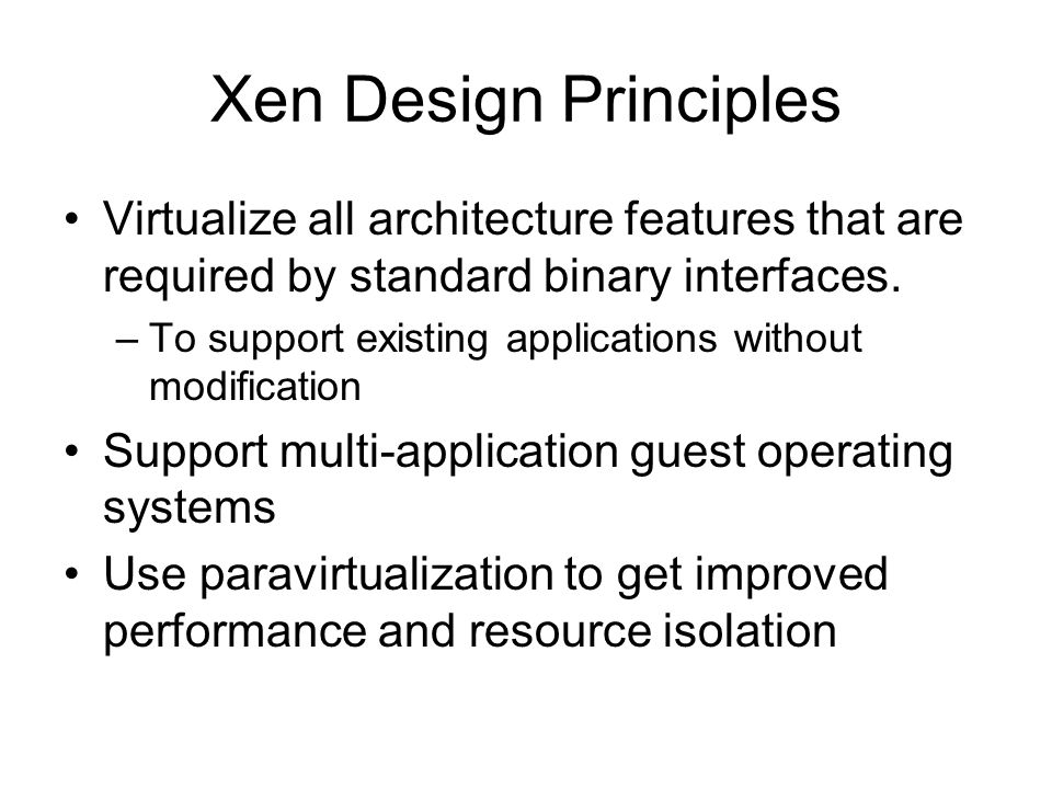 Xen Design Principles Virtualize all architecture features that are required by standard binary interfaces.