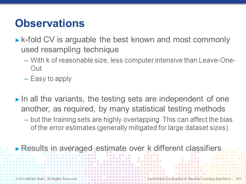 Observations k-fold CV is arguable the best known and most commonly used resampling technique.