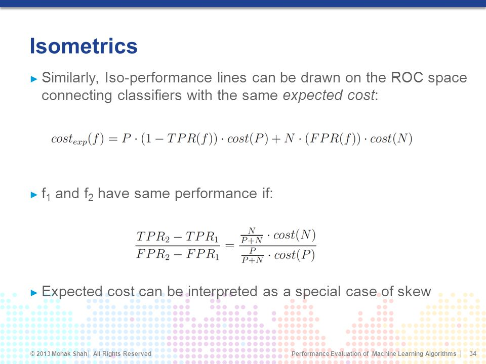 Isometrics Similarly, Iso-performance lines can be drawn on the ROC space connecting classifiers with the same expected cost: