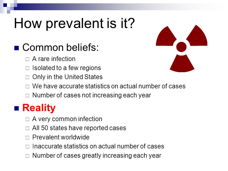 How prevalent is it Common beliefs: Reality A rare infection