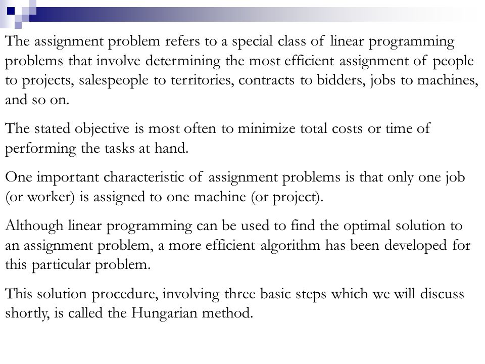 The assignment problem refers to a special class of linear programming problems that involve determining the most efficient assignment of people to projects, salespeople to territories, contracts to bidders, jobs to machines, and so on.