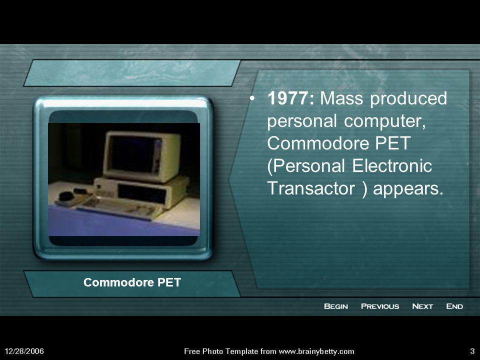 1977: Mass produced personal computer, Commodore PET (Personal Electronic Transactor ) appears.