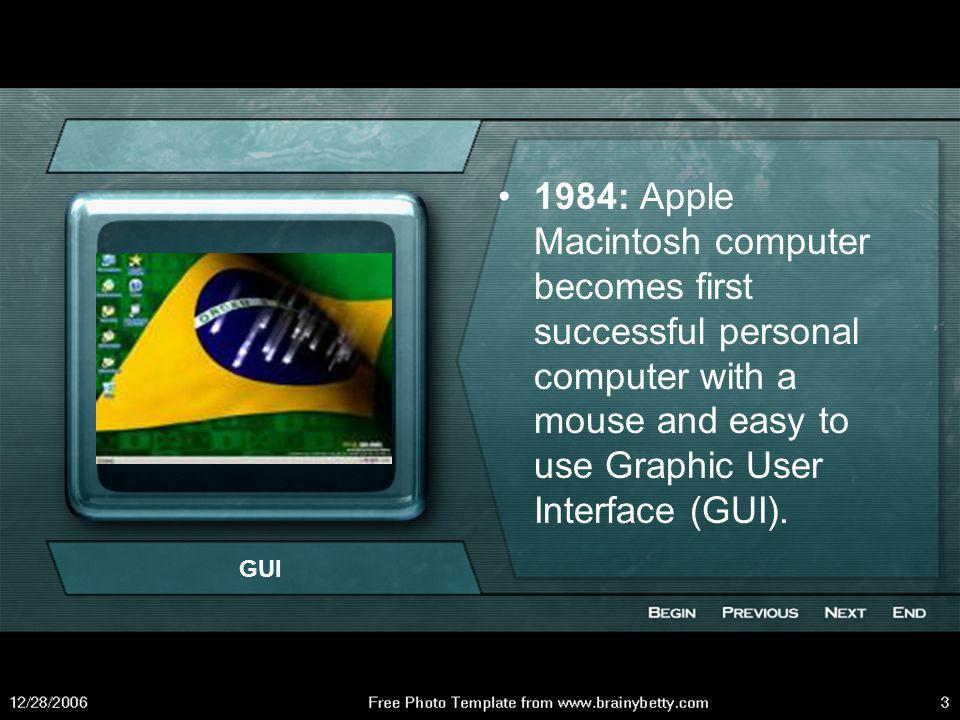 1984: Apple Macintosh computer becomes first successful personal computer with a mouse and easy to use Graphic User Interface (GUI).