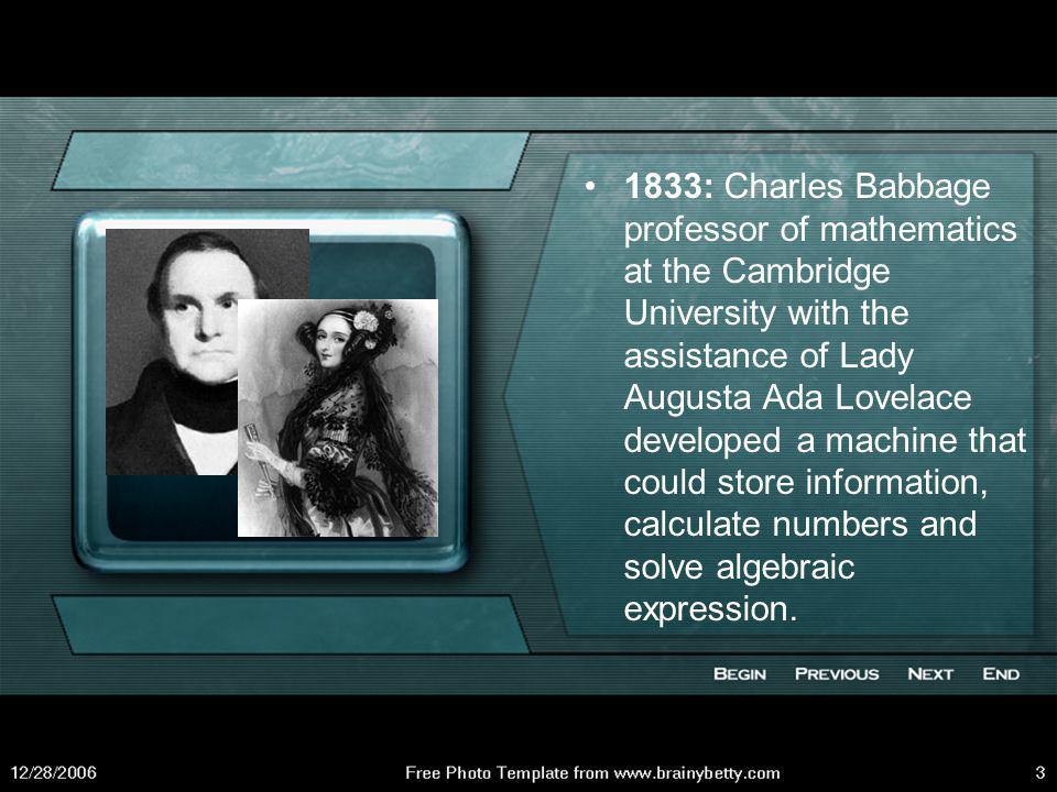 1833: Charles Babbage professor of mathematics at the Cambridge University with the assistance of Lady Augusta Ada Lovelace developed a machine that could store information, calculate numbers and solve algebraic expression.