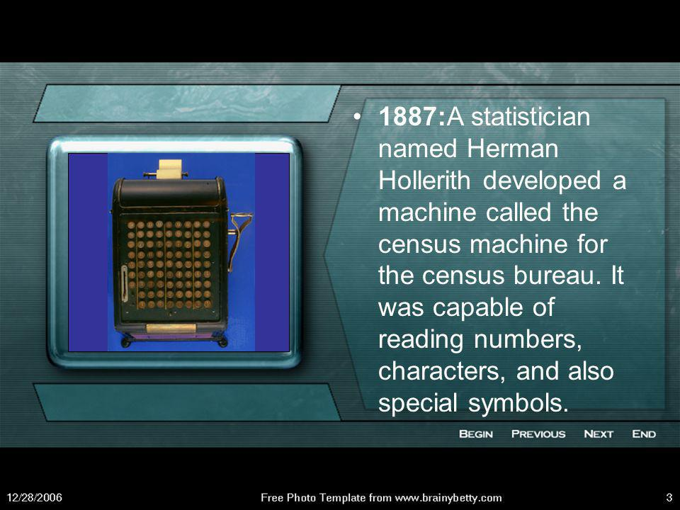 1887:A statistician named Herman Hollerith developed a machine called the census machine for the census bureau.