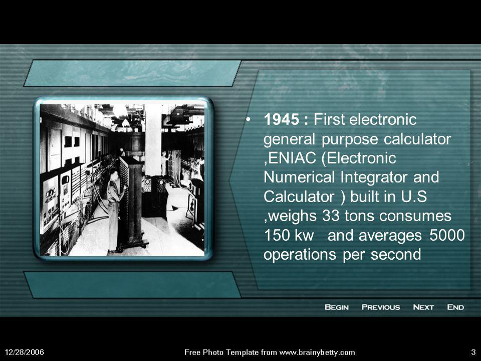 1945 : First electronic general purpose calculator ,ENIAC (Electronic Numerical Integrator and Calculator ) built in U.S ,weighs 33 tons consumes 150 kw and averages 5000 operations per second