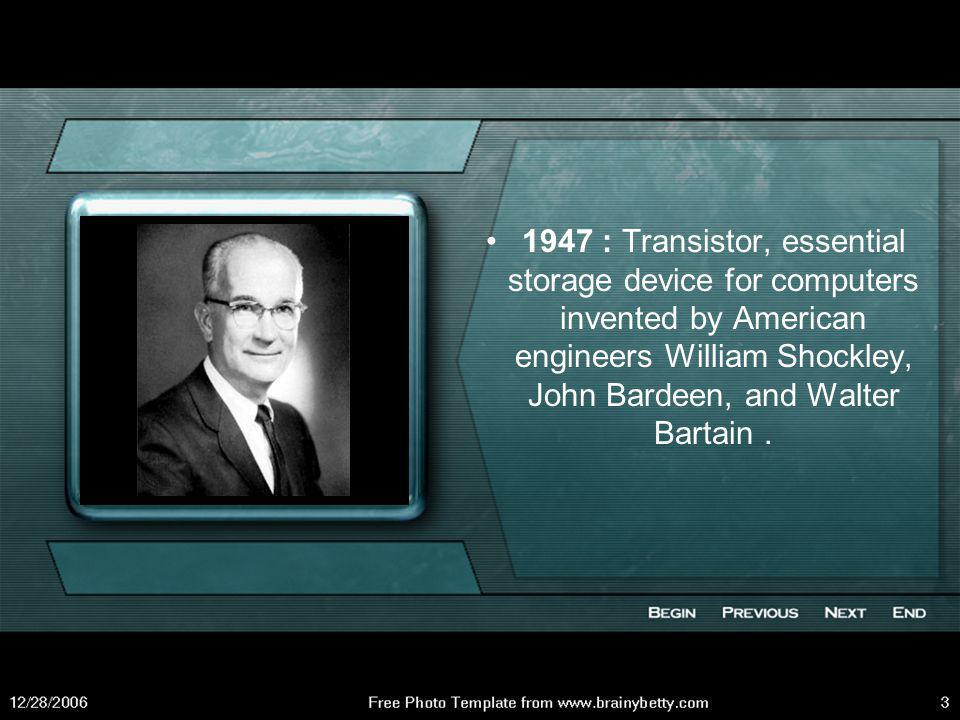 1947 : Transistor, essential storage device for computers invented by American engineers William Shockley, John Bardeen, and Walter Bartain .