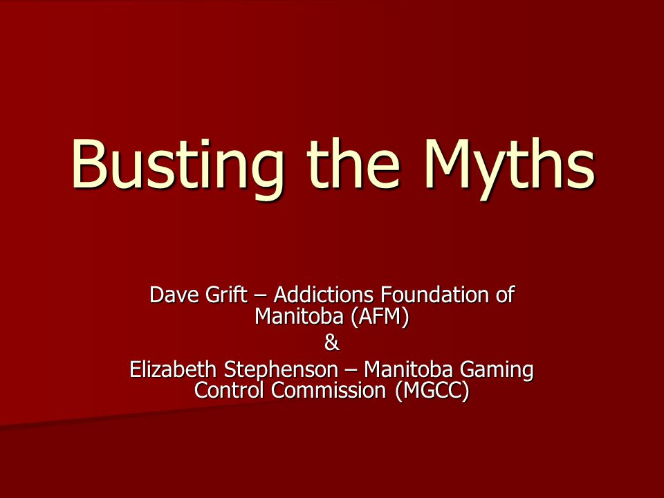 Busting the Myths Dave Grift – Addictions Foundation of Manitoba (AFM)