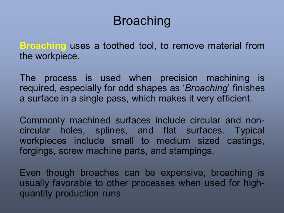 Broaching Broaching uses a toothed tool, to remove material from the workpiece.