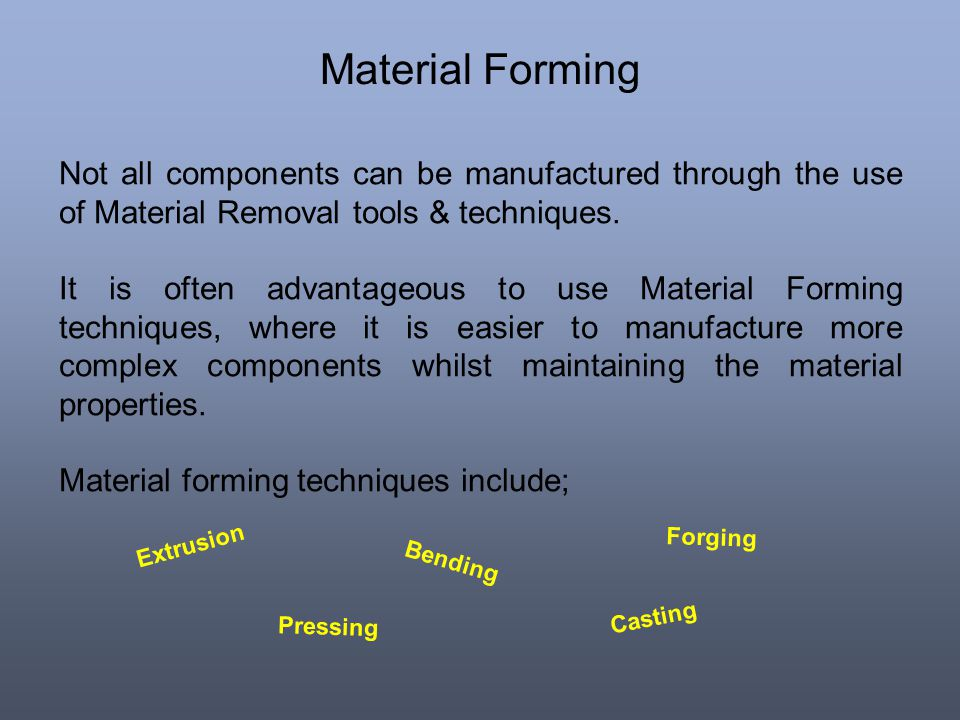 Material Forming Not all components can be manufactured through the use of Material Removal tools & techniques.