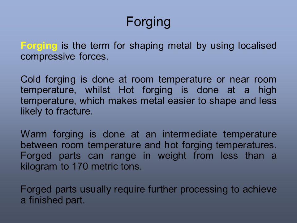 Forging Forging is the term for shaping metal by using localised compressive forces.