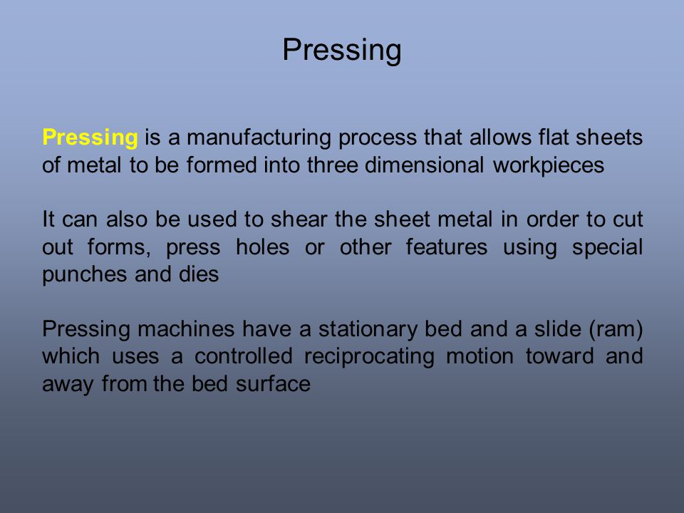 Pressing Pressing is a manufacturing process that allows flat sheets of metal to be formed into three dimensional workpieces.