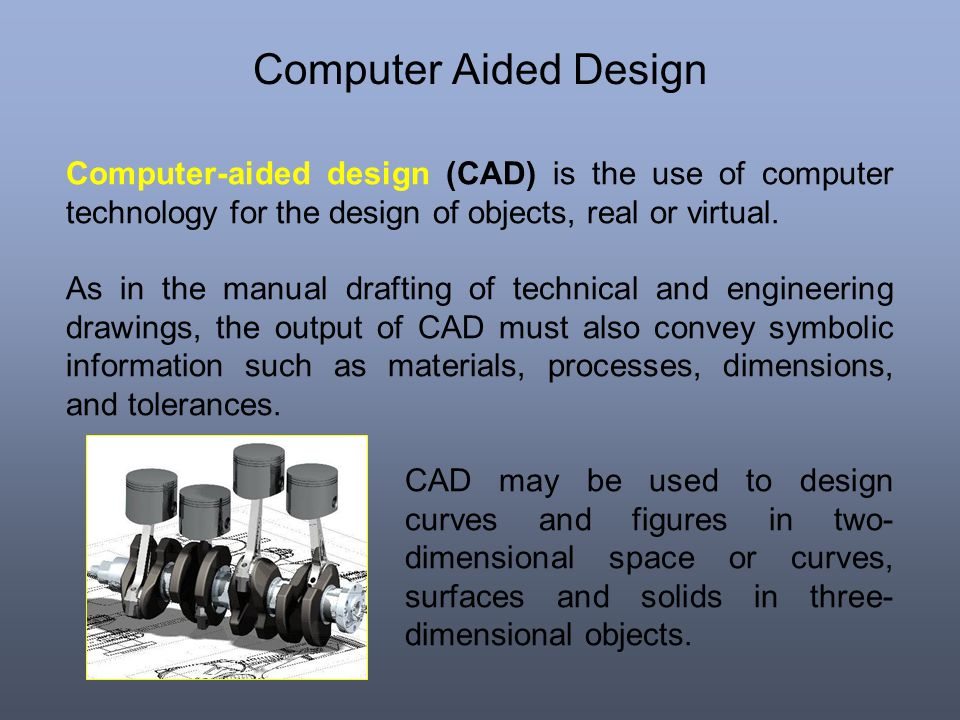 Computer Aided Design Computer-aided design (CAD) is the use of computer technology for the design of objects, real or virtual.
