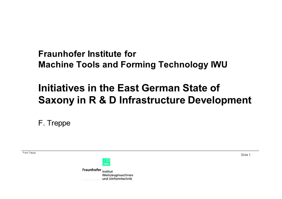 Fraunhofer Institute for Machine Tools and Forming Technology IWU Initiatives in the East German State of Saxony in R & D Infrastructure Development F.