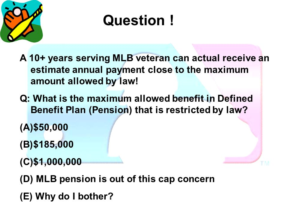 Question ! Question! A 10+ years serving MLB veteran can actual receive an estimate annual payment close to the maximum amount allowed by law!