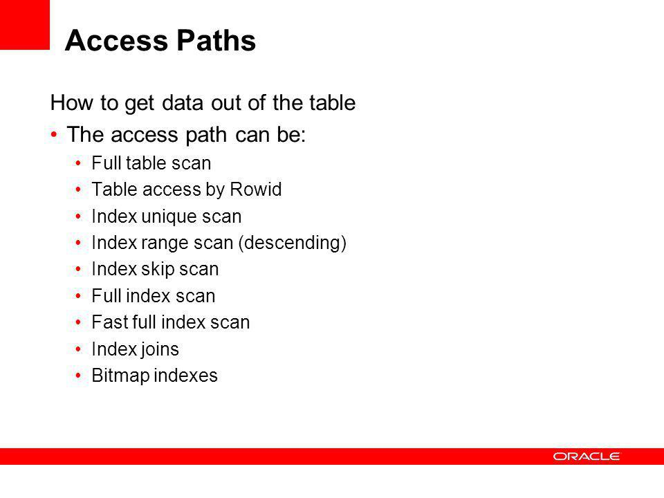 Access Paths How to get data out of the table The access path can be: