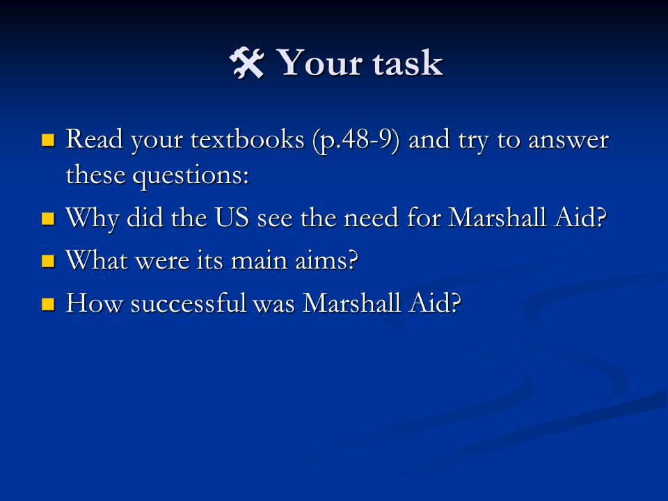  Your task Read your textbooks (p.48-9) and try to answer these questions: Why did the US see the need for Marshall Aid