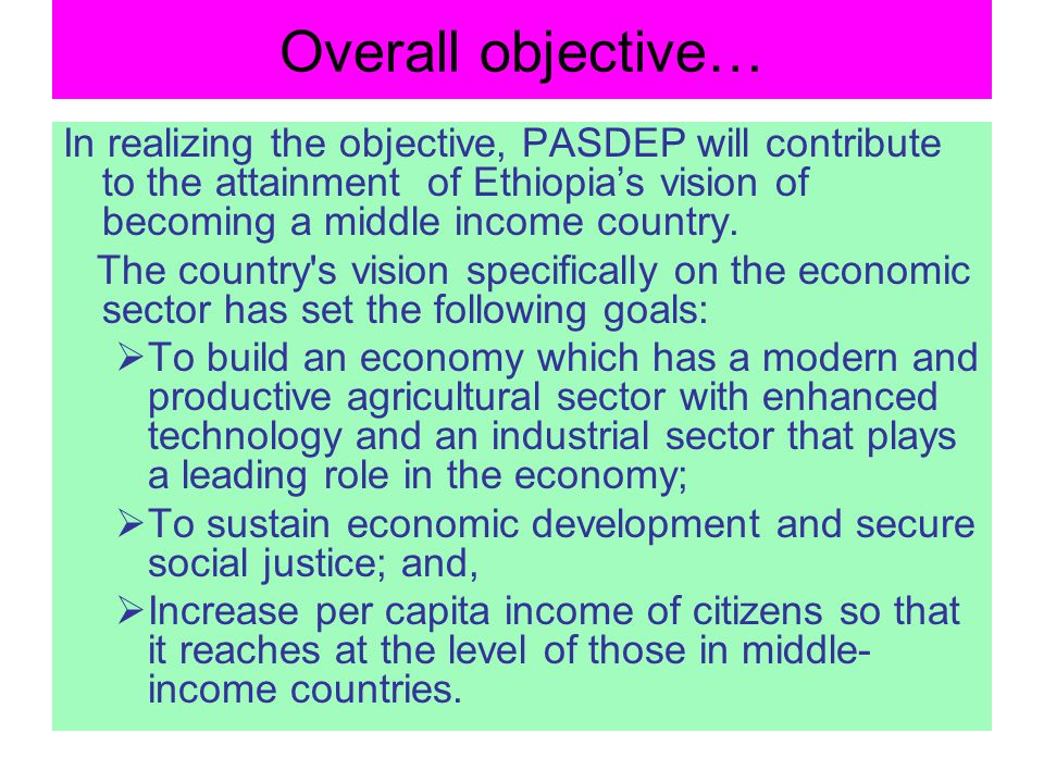 Overall objective… In realizing the objective, PASDEP will contribute to the attainment of Ethiopia's vision of becoming a middle income country.