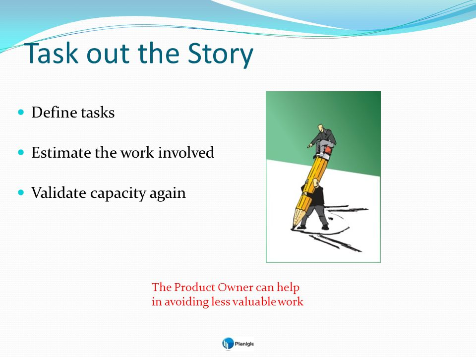 Task out the Story Define tasks Estimate the work involved
