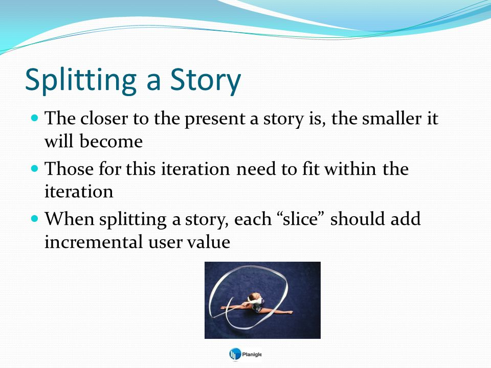Splitting a Story The closer to the present a story is, the smaller it will become. Those for this iteration need to fit within the iteration.