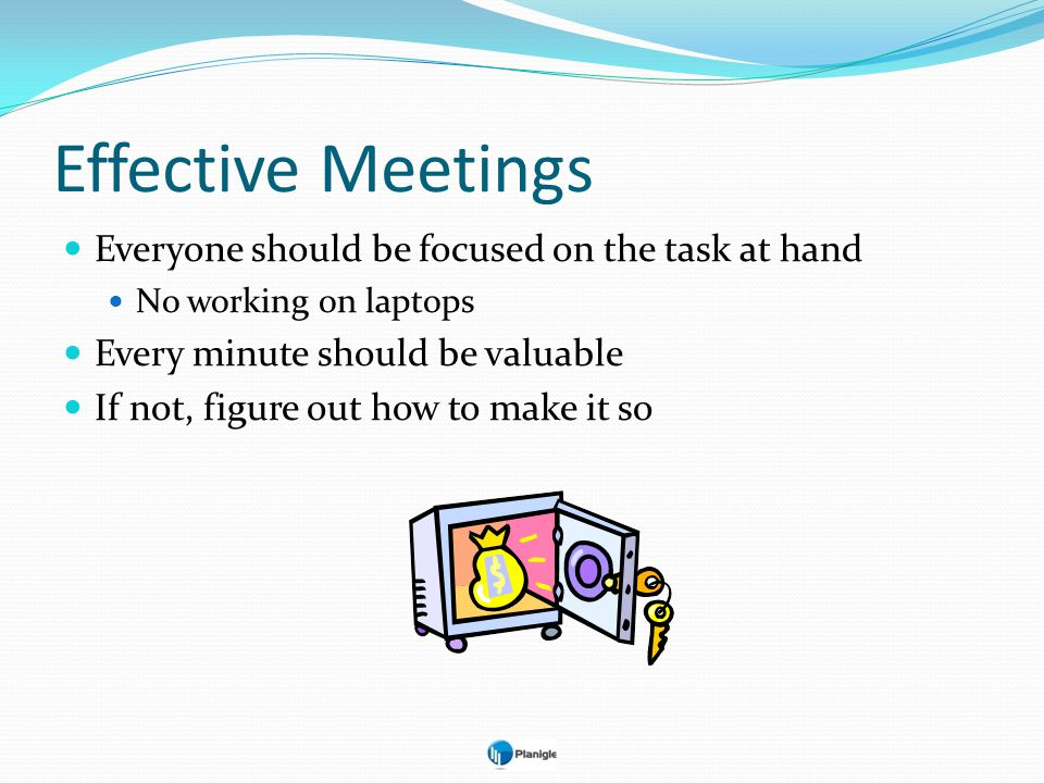 Effective Meetings Everyone should be focused on the task at hand